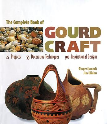 The Complete Book of Gourd Craft By Summit, Ginger/ Widess, Jim/ Morgenthal, Deborah (EDT)